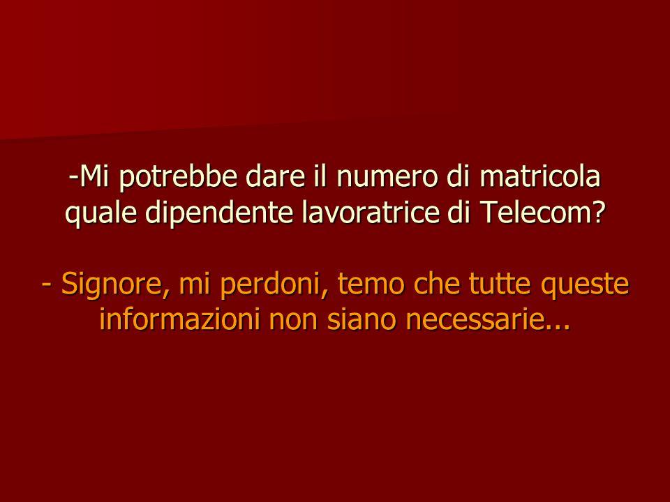 -Mi potrebbe dare il numero di matricola quale dipendente lavoratrice di Telecom? - Signore, mi perdoni, temo che tutte queste informazioni non siano