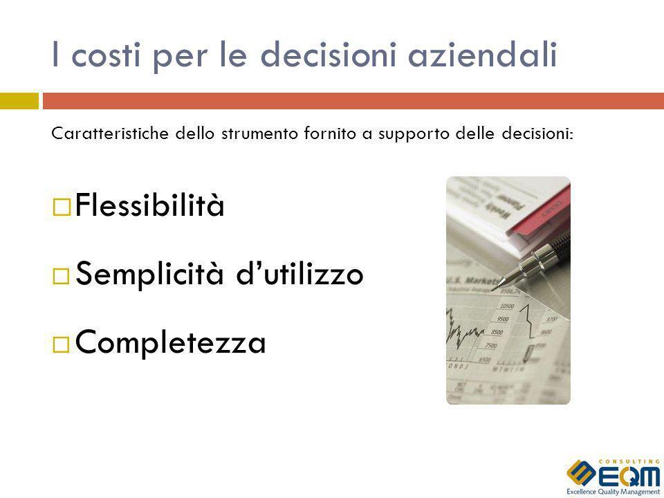 I costi per le decisioni aziendali Caratteristiche dello strumento fornito a supporto delle decisioni: Flessibilità Semplicità dutilizzo Completezza