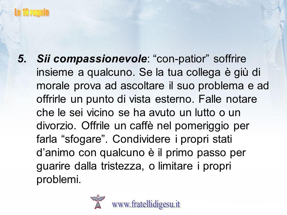 5.Sii compassionevole: con-patior soffrire insieme a qualcuno. Se la tua collega è giù di morale prova ad ascoltare il suo problema e ad offrirle un p