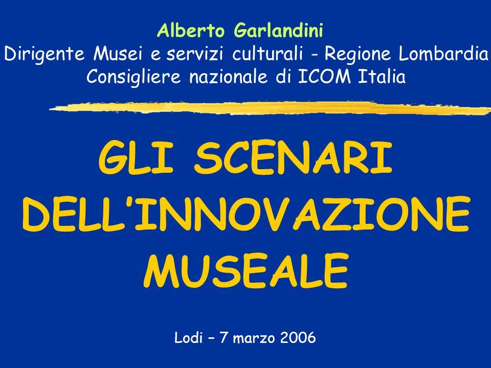 GLI SCENARI DELLINNOVAZIONE MUSEALE Lodi – 7 marzo 2006 Alberto Garlandini Dirigente Musei e servizi culturali - Regione Lombardia Consigliere nazionale di ICOM Italia