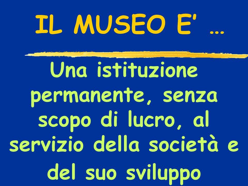 Una istituzione permanente, senza scopo di lucro, al servizio della società e del suo sviluppo IL MUSEO E …