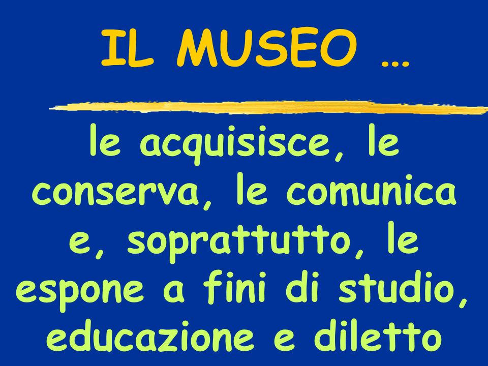 le acquisisce, le conserva, le comunica e, soprattutto, le espone a fini di studio, educazione e diletto IL MUSEO …