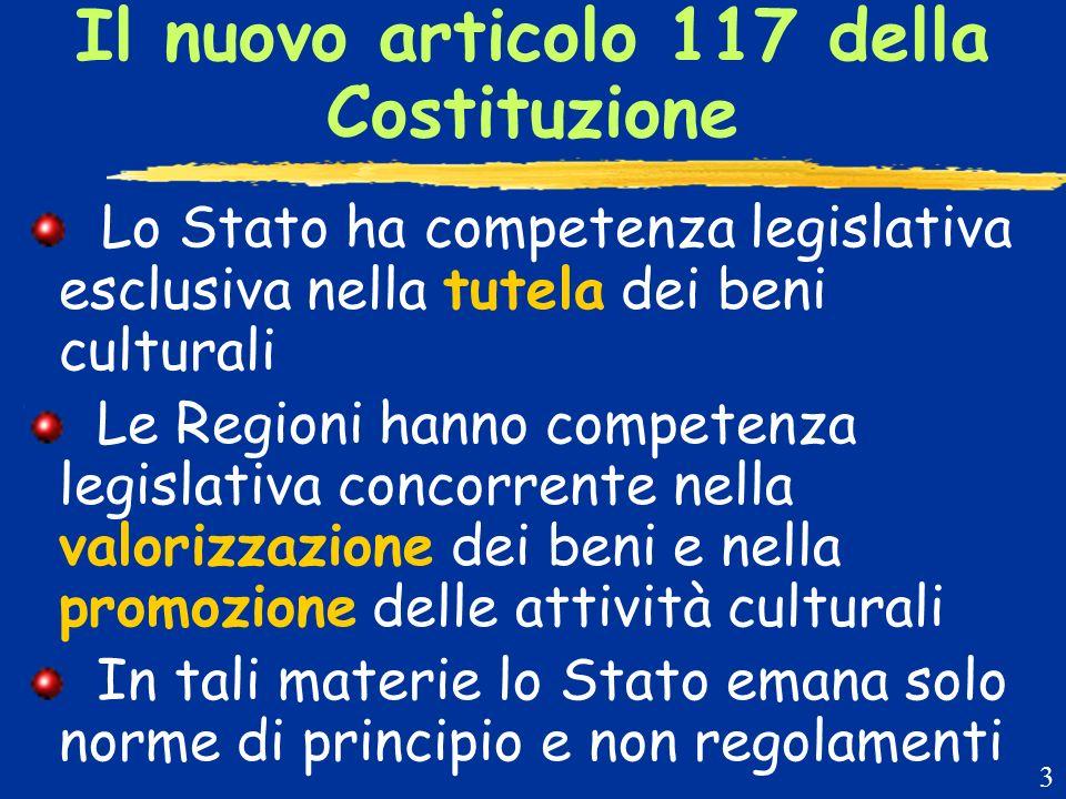 Il nuovo articolo 117 della Costituzione Lo Stato ha competenza legislativa esclusiva nella tutela dei beni culturali Le Regioni hanno competenza legislativa concorrente nella valorizzazione dei beni e nella promozione delle attività culturali In tali materie lo Stato emana solo norme di principio e non regolamenti 3