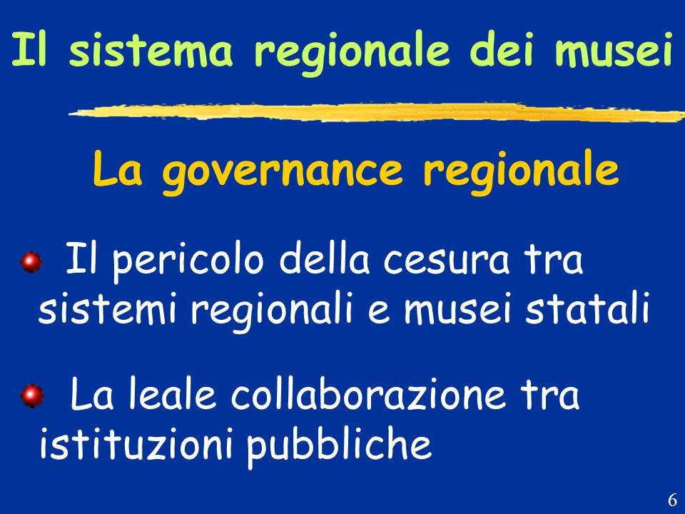 Il sistema regionale dei musei La governance regionale Il pericolo della cesura tra sistemi regionali e musei statali La leale collaborazione tra istituzioni pubbliche 6