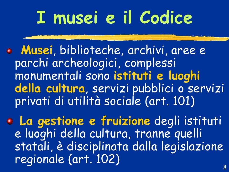 I musei e il Codice Musei, biblioteche, archivi, aree e parchi archeologici, complessi monumentali sono istituti e luoghi della cultura, servizi pubblici o servizi privati di utilità sociale (art.