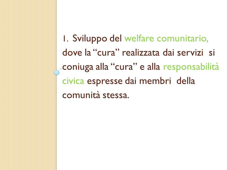 1. Sviluppo del welfare comunitario, dove la cura realizzata dai servizi si coniuga alla cura e alla responsabilità civica espresse dai membri della c