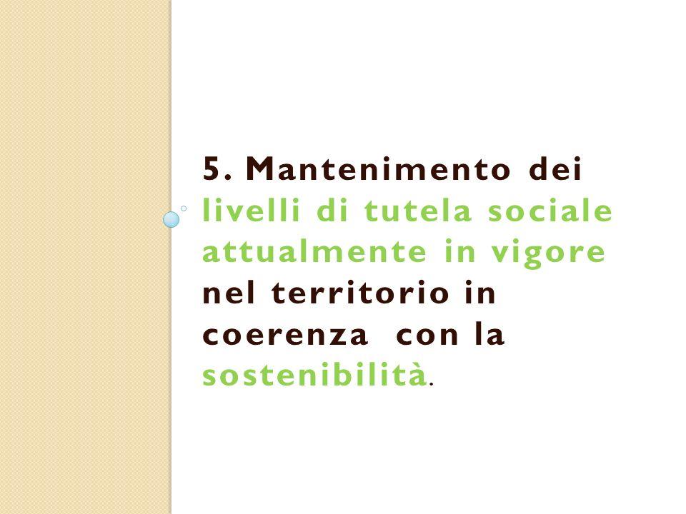 5. Mantenimento dei livelli di tutela sociale attualmente in vigore nel territorio in coerenza con la sostenibilità.