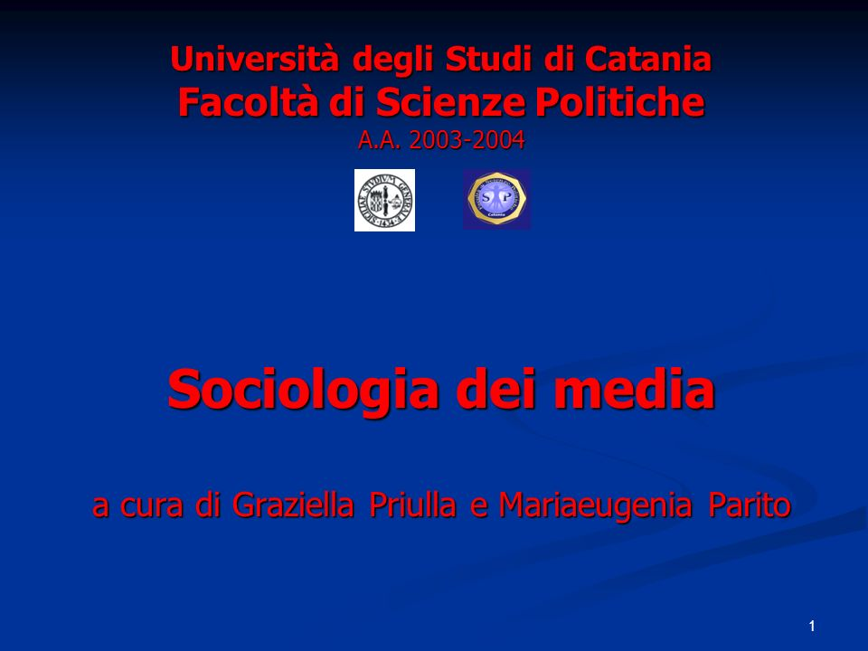 1 Università degli Studi di Catania Facoltà di Scienze Politiche A.A. 2003-2004 Sociologia dei media a cura di Graziella Priulla e Mariaeugenia Parito