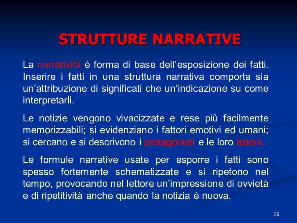 36 STRUTTURE NARRATIVE La narratività è forma di base dellesposizione dei fatti. Inserire i fatti in una struttura narrativa comporta sia unattribuzio