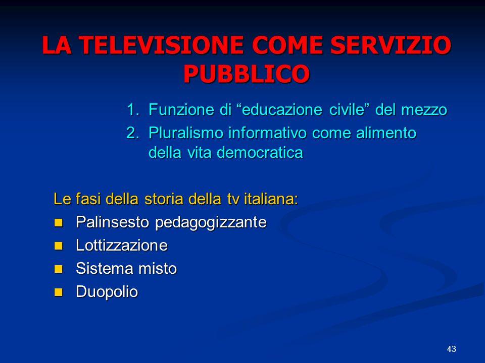 43 LA TELEVISIONE COME SERVIZIO PUBBLICO 1.Funzione di educazione civile del mezzo 2.Pluralismo informativo come alimento della vita democratica Le fa