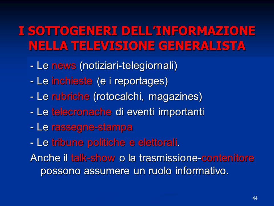 44 I SOTTOGENERI DELLINFORMAZIONE NELLA TELEVISIONE GENERALISTA - Le news (notiziari-telegiornali) - Le inchieste (e i reportages) - Le rubriche (rotocalchi, magazines) - Le telecronache di eventi importanti - Le rassegne-stampa - Le tribune politiche e elettorali.