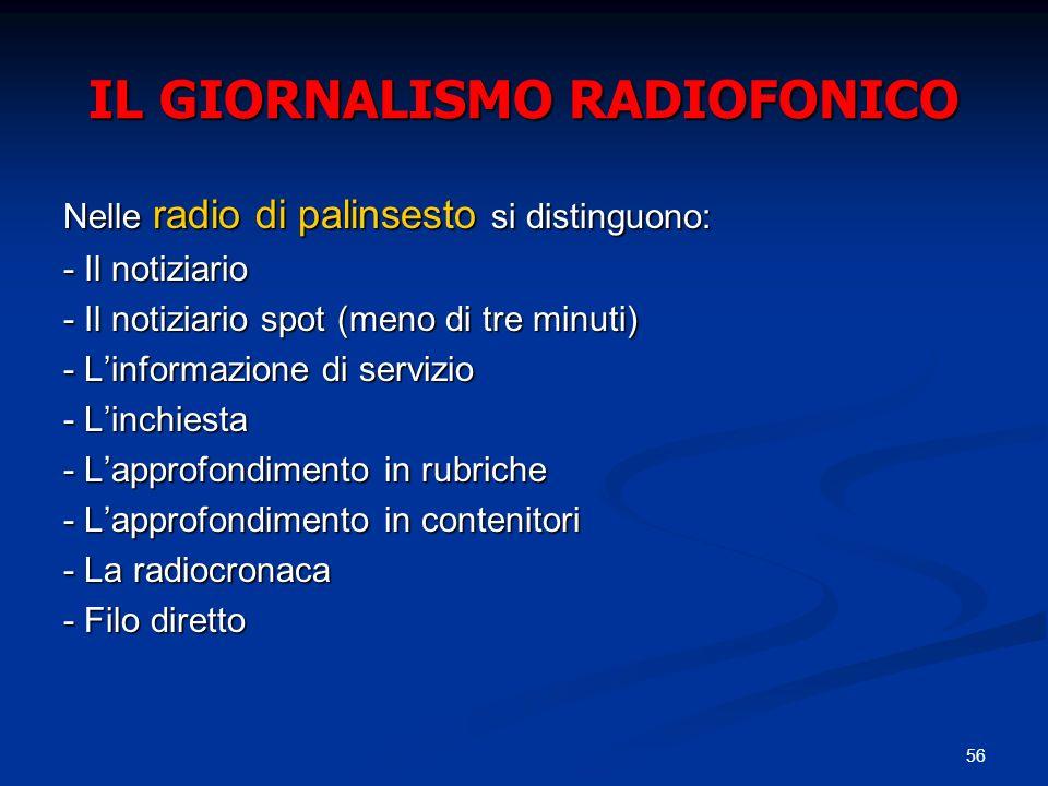 56 IL GIORNALISMO RADIOFONICO Nelle radio di palinsesto si distinguono: - Il notiziario - Il notiziario spot (meno di tre minuti) - Linformazione di servizio - Linchiesta - Lapprofondimento in rubriche - Lapprofondimento in contenitori - La radiocronaca - Filo diretto