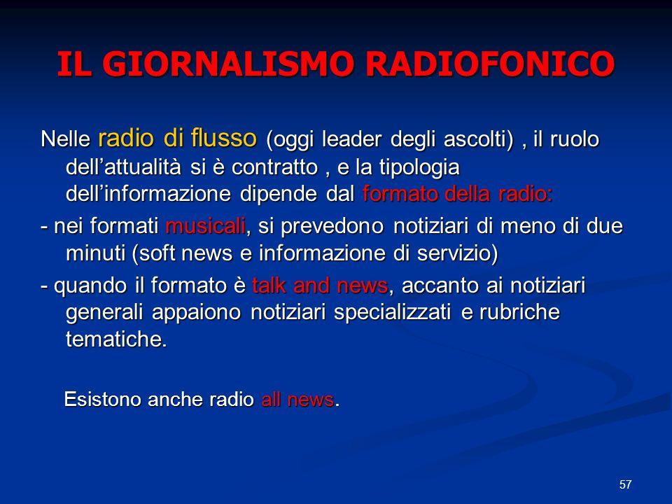 57 IL GIORNALISMO RADIOFONICO Nelle radio di flusso (oggi leader degli ascolti), il ruolo dellattualità si è contratto, e la tipologia dellinformazion