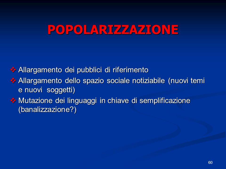 60 POPOLARIZZAZIONE Allargamento dei pubblici di riferimento Allargamento dei pubblici di riferimento Allargamento dello spazio sociale notiziabile (n