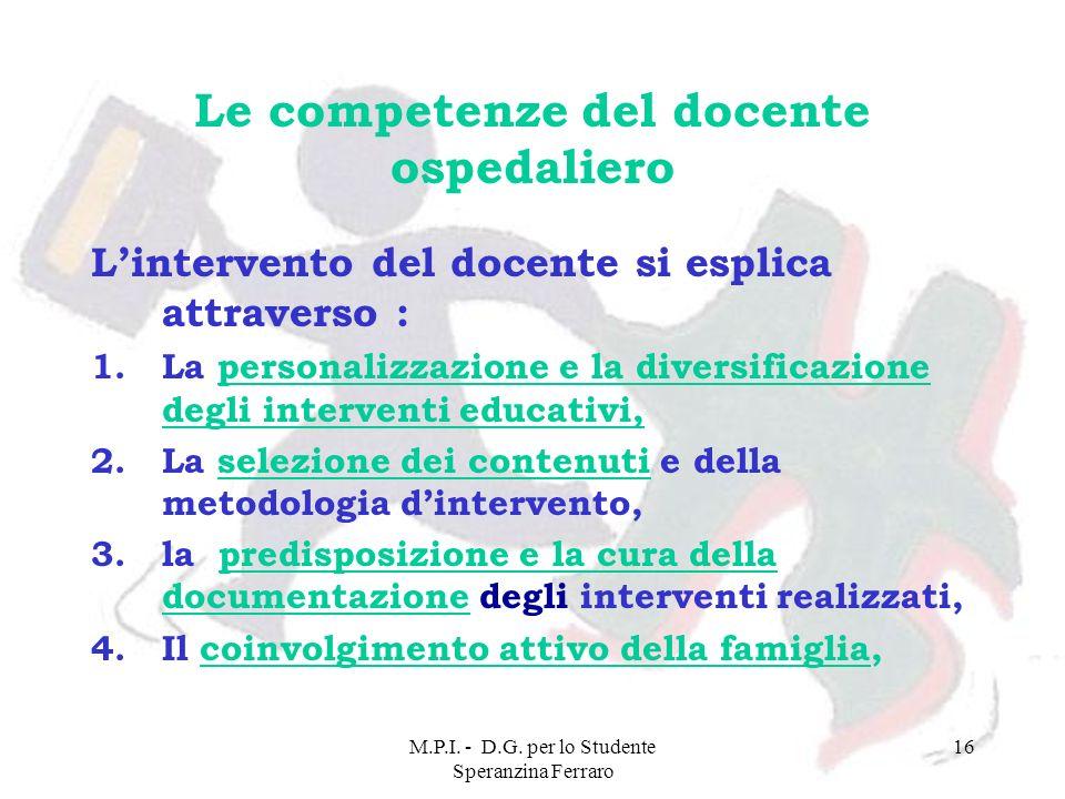 M.P.I. - D.G. per lo Studente Speranzina Ferraro 16 Le competenze del docente ospedaliero Lintervento del docente si esplica attraverso : 1.La persona
