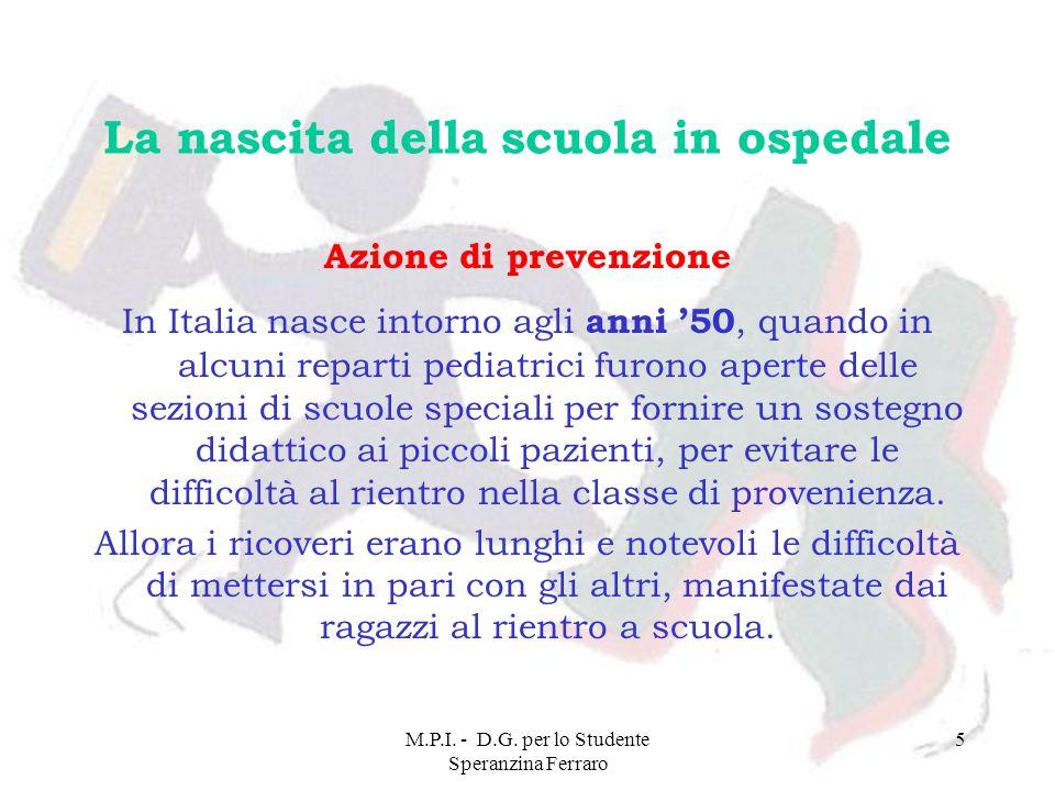 M.P.I. - D.G. per lo Studente Speranzina Ferraro 5 La nascita della scuola in ospedale Azione di prevenzione In Italia nasce intorno agli anni 50, qua