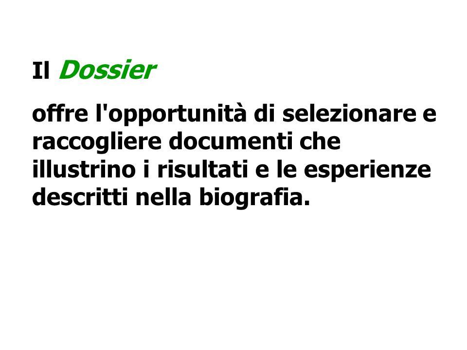 Il Dossier offre l opportunità di selezionare e raccogliere documenti che illustrino i risultati e le esperienze descritti nella biografia.