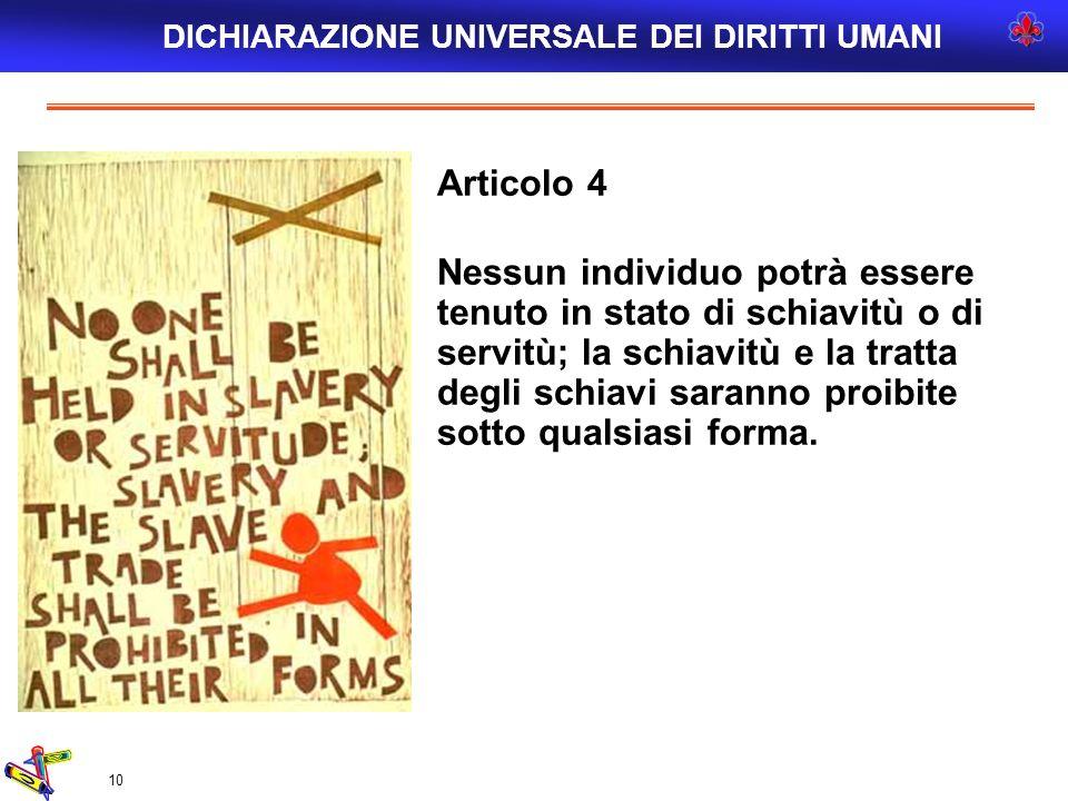 10 Articolo 4 Nessun individuo potrà essere tenuto in stato di schiavitù o di servitù; la schiavitù e la tratta degli schiavi saranno proibite sotto q