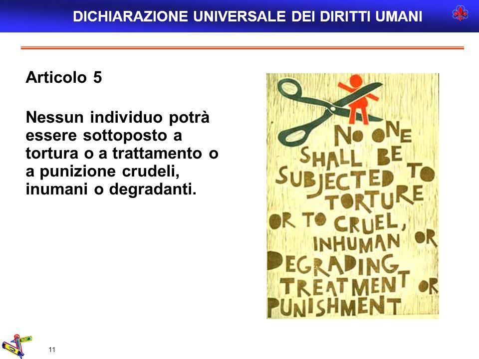 11 Articolo 5 Nessun individuo potrà essere sottoposto a tortura o a trattamento o a punizione crudeli, inumani o degradanti. DICHIARAZIONE UNIVERSALE