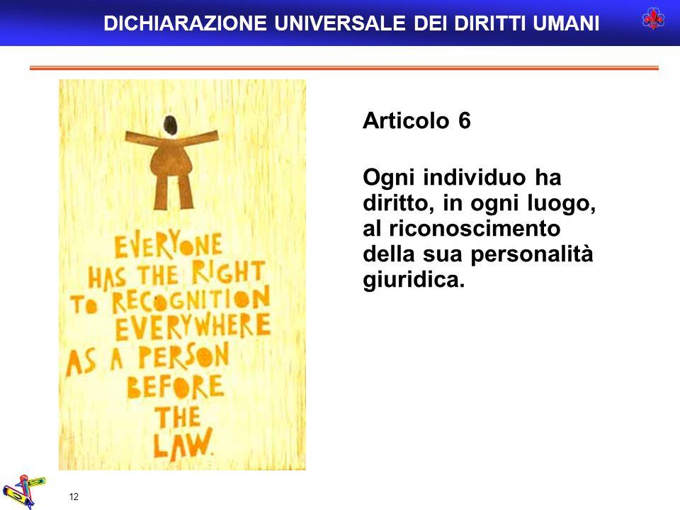 12 Articolo 6 Ogni individuo ha diritto, in ogni luogo, al riconoscimento della sua personalità giuridica. DICHIARAZIONE UNIVERSALE DEI DIRITTI UMANI