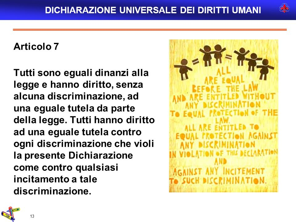 13 Articolo 7 Tutti sono eguali dinanzi alla legge e hanno diritto, senza alcuna discriminazione, ad una eguale tutela da parte della legge. Tutti han