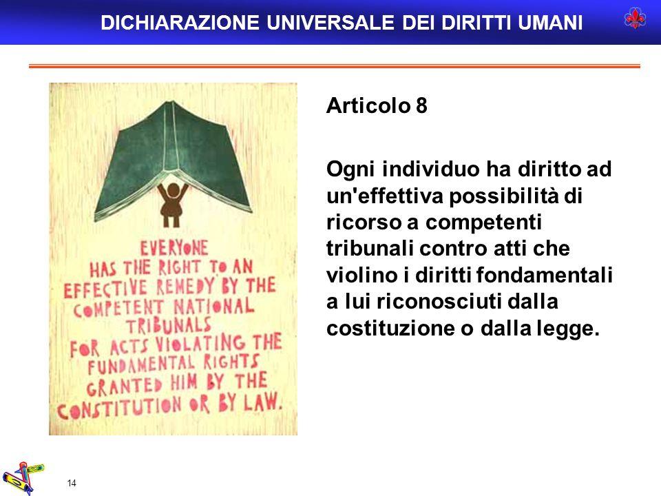 14 Articolo 8 Ogni individuo ha diritto ad un'effettiva possibilità di ricorso a competenti tribunali contro atti che violino i diritti fondamentali a