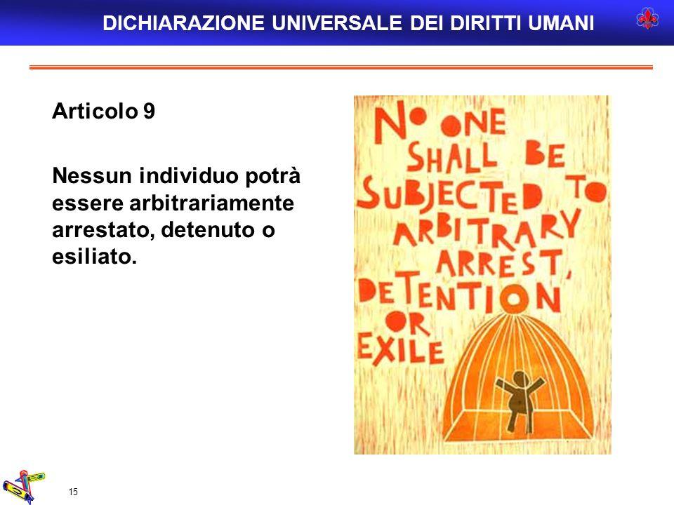 15 Articolo 9 Nessun individuo potrà essere arbitrariamente arrestato, detenuto o esiliato. DICHIARAZIONE UNIVERSALE DEI DIRITTI UMANI