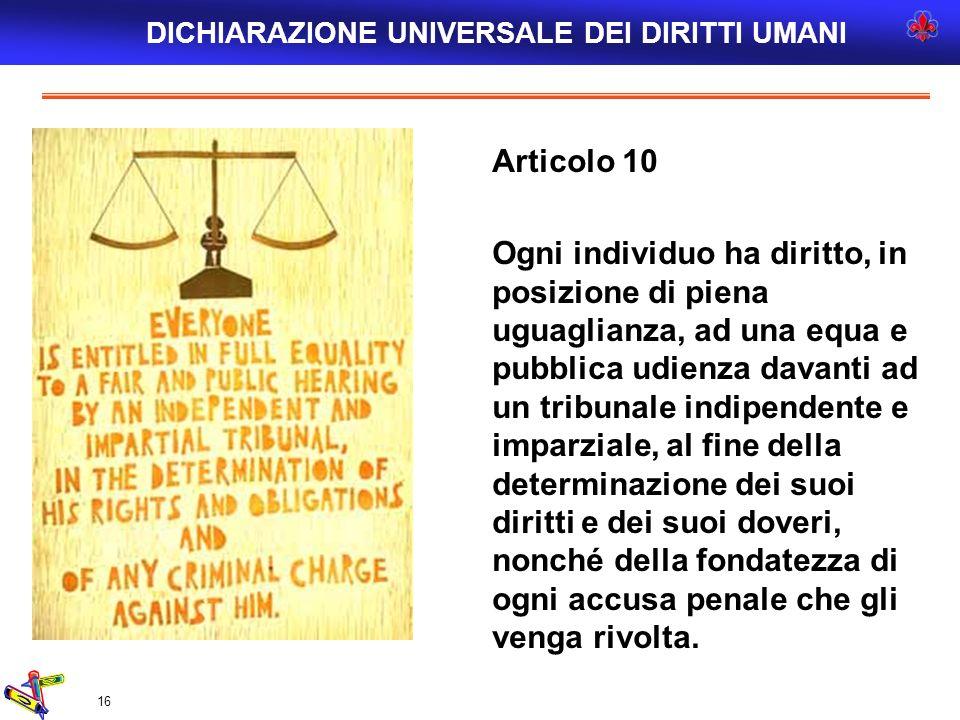 16 Articolo 10 Ogni individuo ha diritto, in posizione di piena uguaglianza, ad una equa e pubblica udienza davanti ad un tribunale indipendente e imp