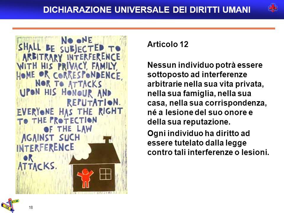 18 Articolo 12 Nessun individuo potrà essere sottoposto ad interferenze arbitrarie nella sua vita privata, nella sua famiglia, nella sua casa, nella s