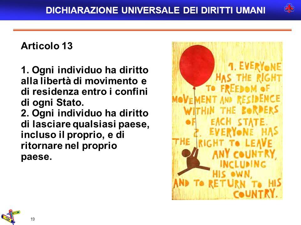 19 Articolo 13 1. Ogni individuo ha diritto alla libertà di movimento e di residenza entro i confini di ogni Stato. 2. Ogni individuo ha diritto di la
