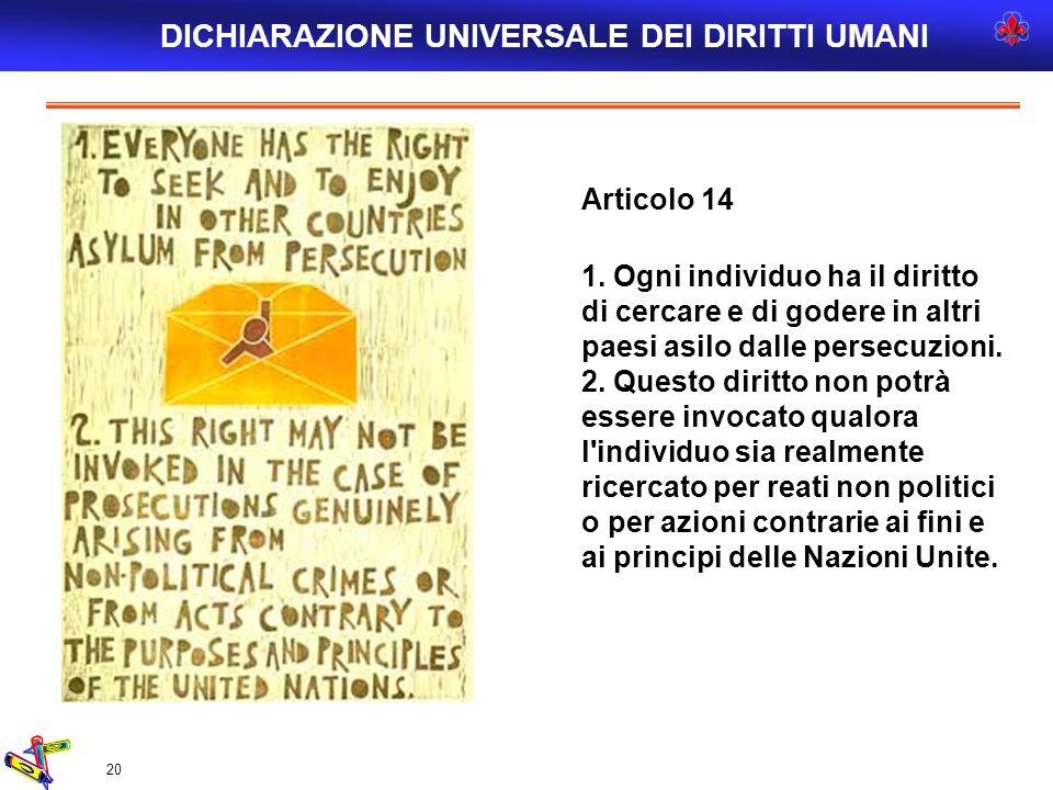 20 Articolo 14 1. Ogni individuo ha il diritto di cercare e di godere in altri paesi asilo dalle persecuzioni. 2. Questo diritto non potrà essere invo