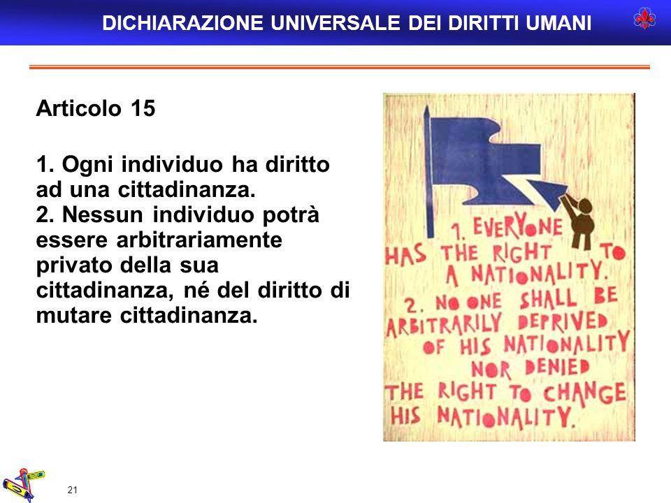 21 Articolo 15 1. Ogni individuo ha diritto ad una cittadinanza. 2. Nessun individuo potrà essere arbitrariamente privato della sua cittadinanza, né d