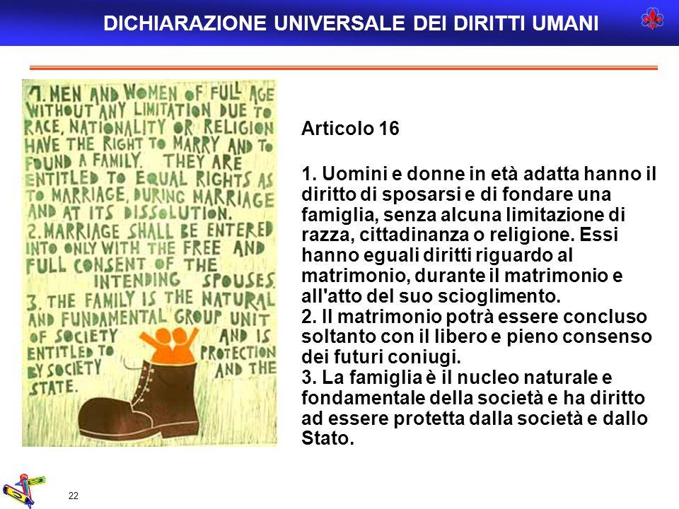 22 Articolo 16 1. Uomini e donne in età adatta hanno il diritto di sposarsi e di fondare una famiglia, senza alcuna limitazione di razza, cittadinanza