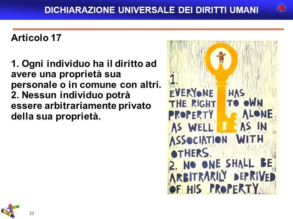 23 Articolo 17 1. Ogni individuo ha il diritto ad avere una proprietà sua personale o in comune con altri. 2. Nessun individuo potrà essere arbitraria