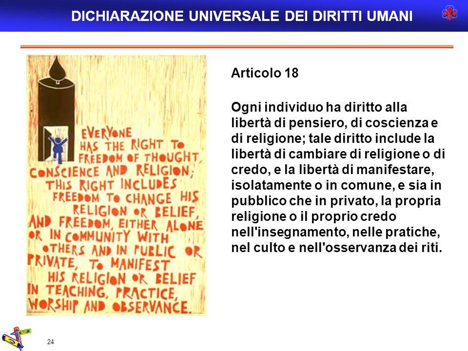 24 Articolo 18 Ogni individuo ha diritto alla libertà di pensiero, di coscienza e di religione; tale diritto include la libertà di cambiare di religio