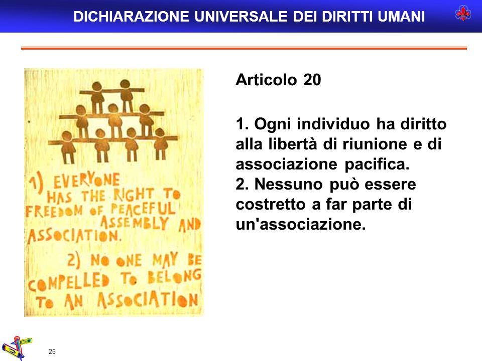 26 Articolo 20 1. Ogni individuo ha diritto alla libertà di riunione e di associazione pacifica. 2. Nessuno può essere costretto a far parte di un'ass