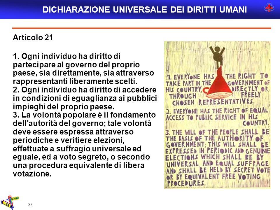 27 Articolo 21 1. Ogni individuo ha diritto di partecipare al governo del proprio paese, sia direttamente, sia attraverso rappresentanti liberamente s
