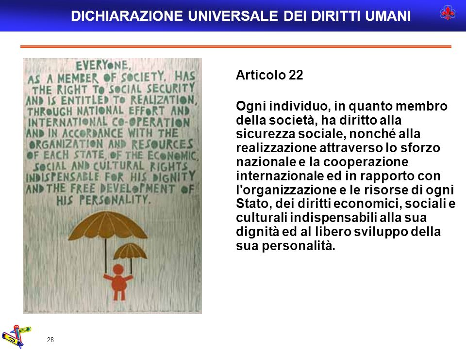 28 Articolo 22 Ogni individuo, in quanto membro della società, ha diritto alla sicurezza sociale, nonché alla realizzazione attraverso lo sforzo nazio