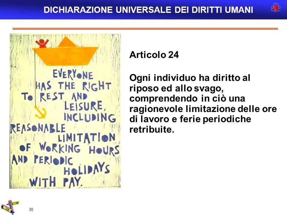 30 Articolo 24 Ogni individuo ha diritto al riposo ed allo svago, comprendendo in ciò una ragionevole limitazione delle ore di lavoro e ferie periodic