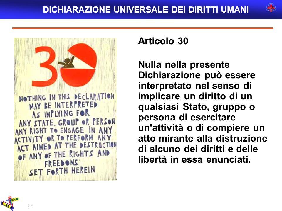 36 Articolo 30 Nulla nella presente Dichiarazione può essere interpretato nel senso di implicare un diritto di un qualsiasi Stato, gruppo o persona di