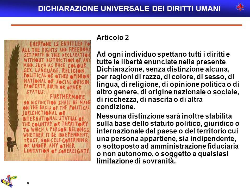8 Articolo 2 Ad ogni individuo spettano tutti i diritti e tutte le libertà enunciate nella presente Dichiarazione, senza distinzione alcuna, per ragio