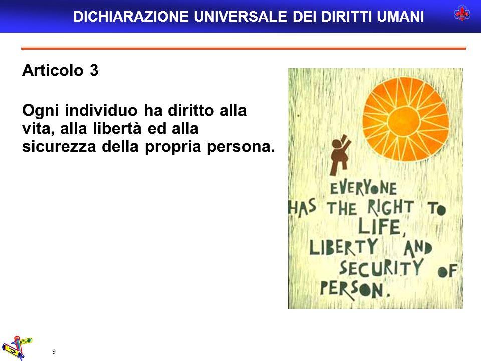 9 Articolo 3 Ogni individuo ha diritto alla vita, alla libertà ed alla sicurezza della propria persona. DICHIARAZIONE UNIVERSALE DEI DIRITTI UMANI