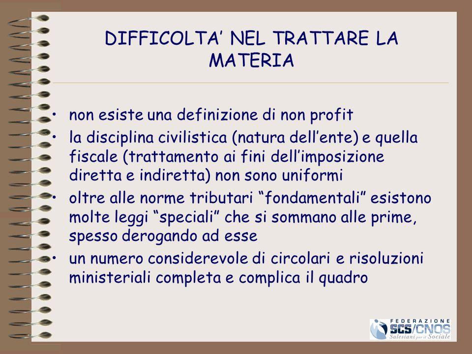 DIFFICOLTA NEL TRATTARE LA MATERIA non esiste una definizione di non profit la disciplina civilistica (natura dellente) e quella fiscale (trattamento
