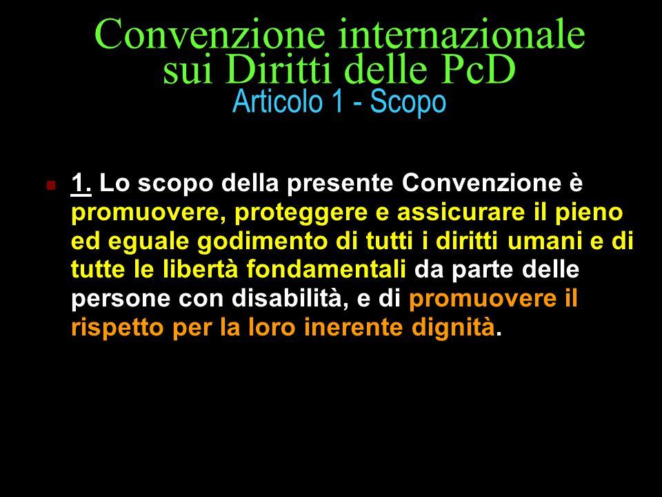 Convenzione internazionale sui Diritti delle PcD Articolo 1 - Scopo 1. Lo scopo della presente Convenzione è promuovere, proteggere e assicurare il pi