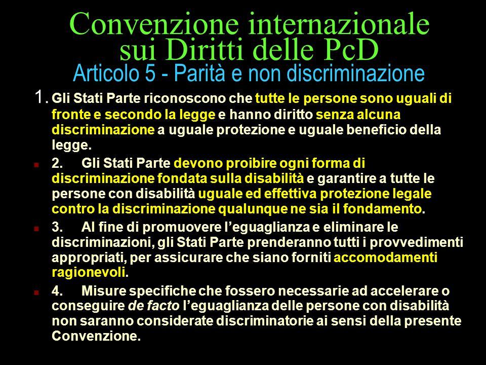 Convenzione internazionale sui Diritti delle PcD Articolo 5 - Parità e non discriminazione 1. Gli Stati Parte riconoscono che tutte le persone sono ug