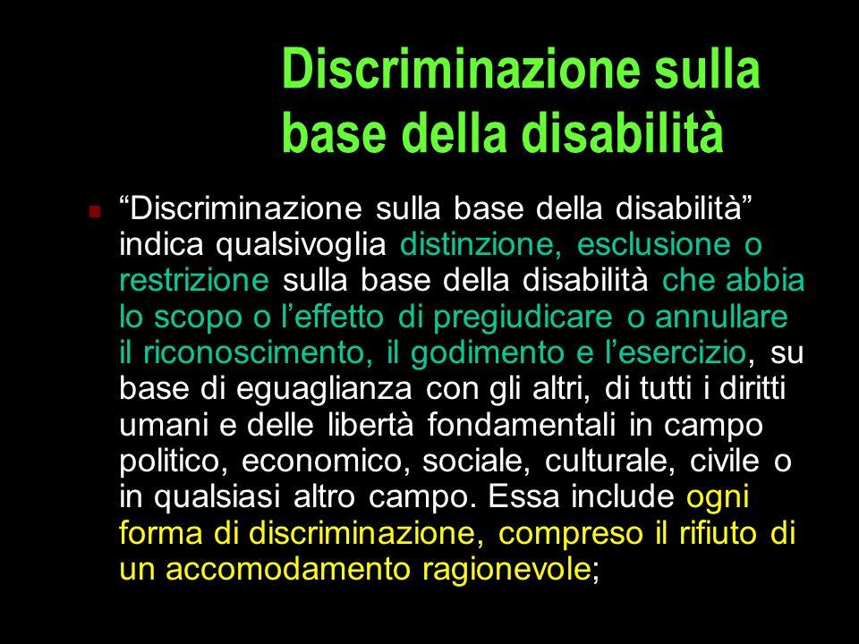 Discriminazione sulla base della disabilità Discriminazione sulla base della disabilità indica qualsivoglia distinzione, esclusione o restrizione sull