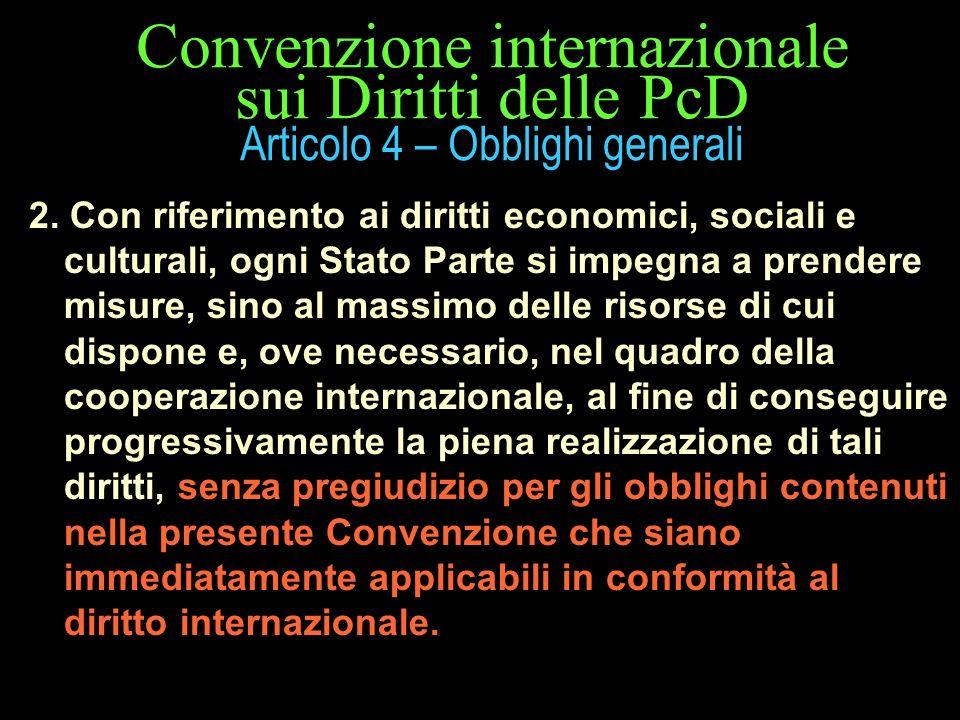 Convenzione internazionale sui Diritti delle PcD Articolo 4 – Obblighi generali 2. Con riferimento ai diritti economici, sociali e culturali, ogni Sta