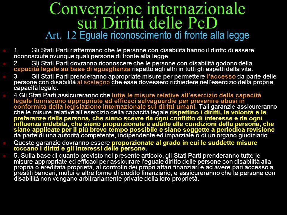 Convenzione internazionale sui Diritti delle PcD Art. 12 Eguale riconoscimento di fronte alla legge 1.Gli Stati Parti riaffermano che le persone con d