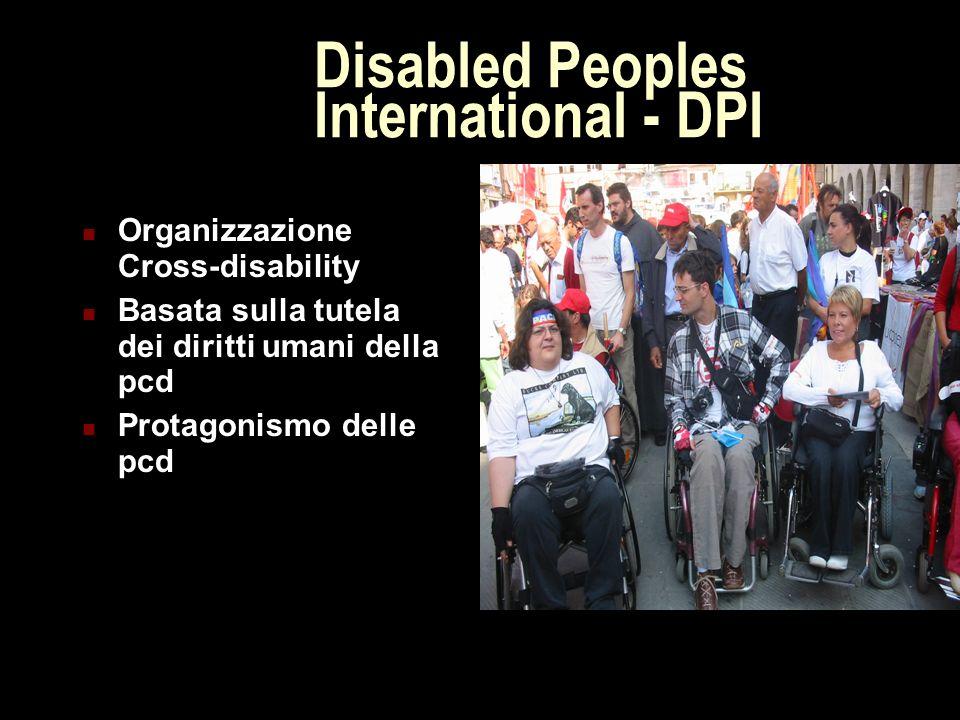 Disabled Peoples International - DPI Organizzazione Cross-disability Basata sulla tutela dei diritti umani della pcd Protagonismo delle pcd