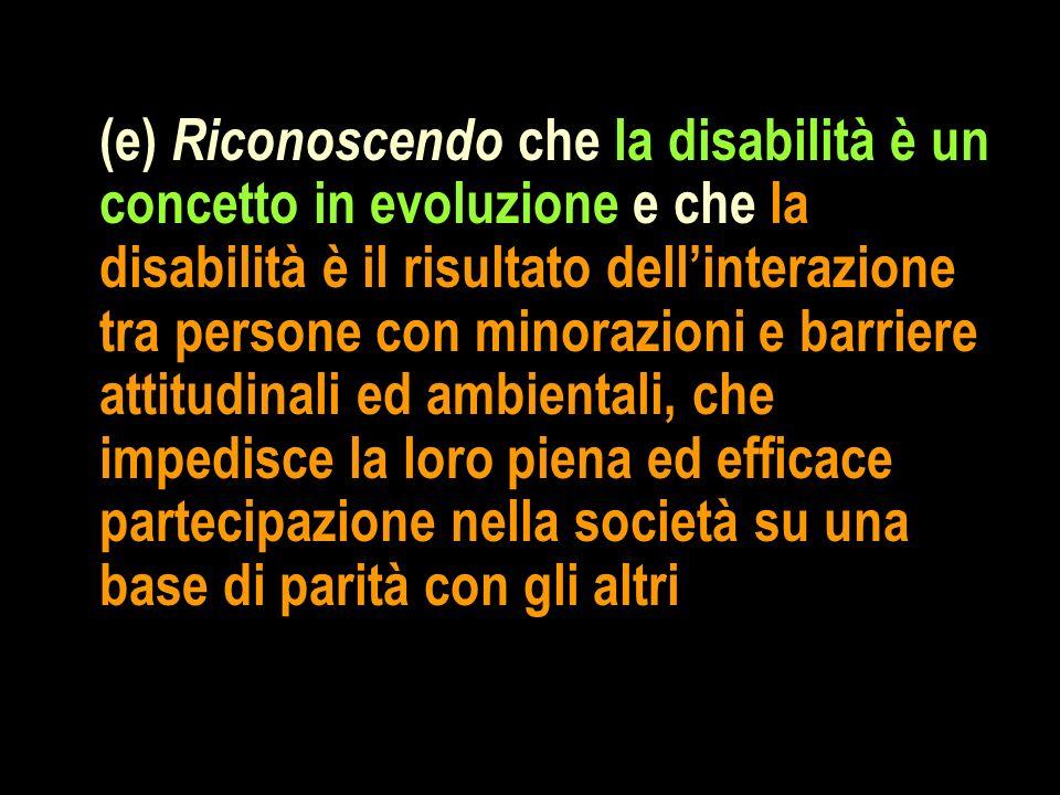 (e) Riconoscendo che la disabilità è un concetto in evoluzione e che la disabilità è il risultato dellinterazione tra persone con minorazioni e barrie